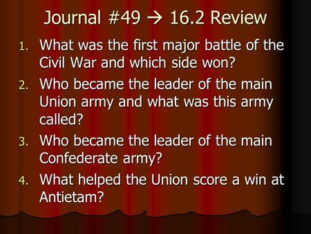 Journal #49  16.2 Review 1. What was the first major battle of the Civil War and which side won? 2. Who became the leader of the main Union army and what.