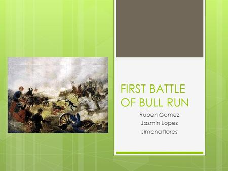 FIRST BATTLE OF BULL RUN Ruben Gomez Jazmin Lopez Jimena flores.