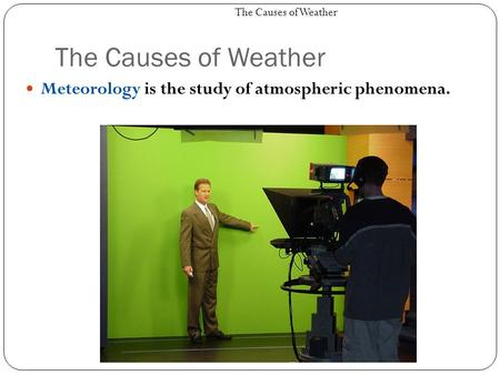 The Causes of Weather Meteorology is the study of atmospheric phenomena. The Causes of Weather.