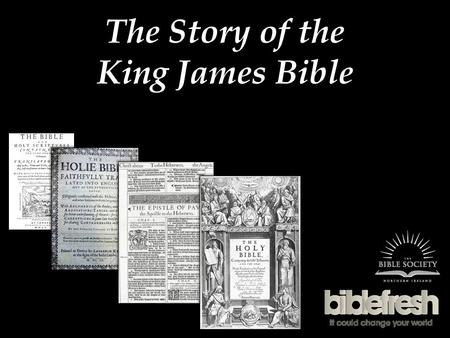 The Story of the King James Bible. Wycliffe 14 th Century, John Wycliffe translates the Bible into English Wycliffe claimed that each person should be.