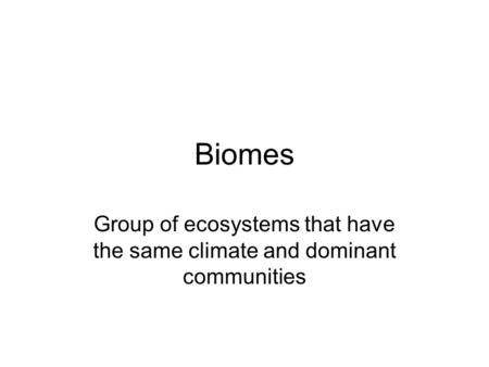 Biomes Group of ecosystems that have the same climate and dominant communities.