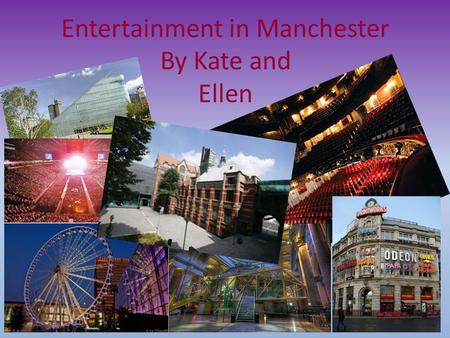 Entertainment in Manchester By Kate and Ellen. Manchester theatres There are three main theatres in Manchester; 1.The royal exchange, ( opened 15 September.