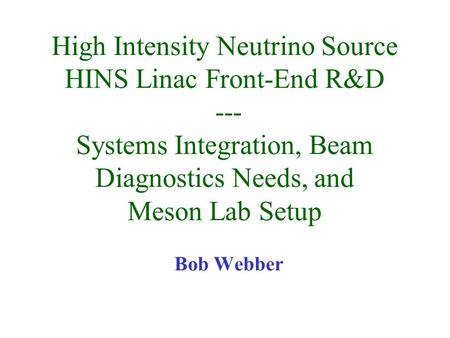 High Intensity Neutrino Source HINS Linac Front-End R&D --- Systems Integration, Beam Diagnostics Needs, and Meson Lab Setup Bob Webber.