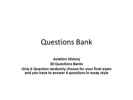 Questions Bank Aviation History 30 Questions Banks Only 6 Question randomly choose for your final exam and you have to answer 4 questions in essay style.