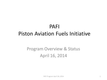 PAFI Piston Aviation Fuels Initiative Program Overview & Status April 16, 2014 PAFI Program April 16, 20141.