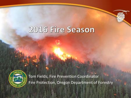 PPT Updated by TzA 03/11/2016 Tom Fields, Fire Prevention Coordinator Fire Protection, Oregon Department of Forestry.