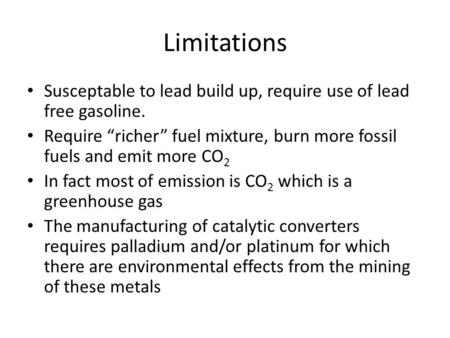 "Limitations Susceptable to lead build up, require use of lead free gasoline. Require ""richer"" fuel mixture, burn more fossil fuels and emit more CO 2 In."