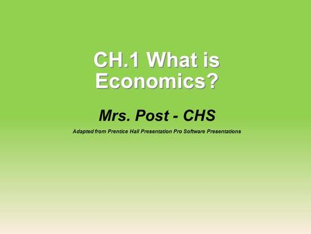 CH.1 What is Economics? Mrs. Post - CHS Adapted from Prentice Hall Presentation Pro Software Presentations.