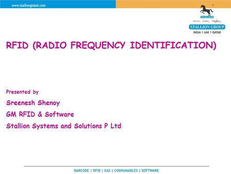 RFID (RADIO FREQUENCY IDENTIFICATION) Presented by Sreenesh Shenoy GM RFID & Software Stallion Systems and Solutions P Ltd.