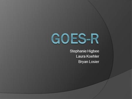 Stephanie Higbee Laura Koehler Bryan Losier. Outline  What is GOES?  History of the GOES Satellites  Instruments on the current GOES Satellite  What.