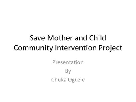 Save Mother and Child Community Intervention Project Presentation By Chuka Oguzie.