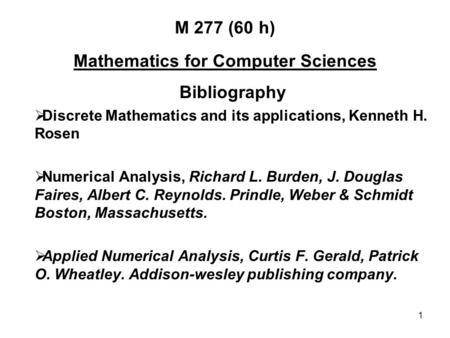 1 M 277 (60 h) Mathematics for Computer Sciences Bibliography  Discrete Mathematics and its applications, Kenneth H. Rosen  Numerical Analysis, Richard.
