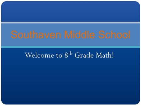 Welcome to 8 th Grade Math! Southaven Middle School.
