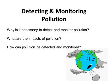 Detecting & Monitoring Pollution Why is it necessary to detect and monitor pollution? What are the impacts of pollution? How can pollution be detected.
