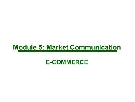 Module 5: Market Communication E-COMMERCE. Integrating Communications and Branding Branding is about consumer's perception of the offering Market communications.