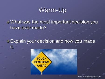 Warm-Up What was the most important decision you have ever made? Explain your decision and how you made it. © 2015 NorthsideISD (San Antonio, TX)