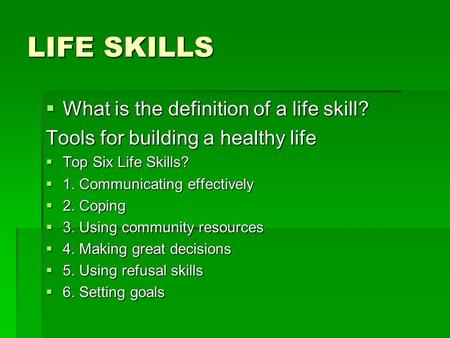 LIFE SKILLS  What is the definition of a life skill? Tools for building a healthy life  Top Six Life Skills?  1. Communicating effectively  2. Coping.