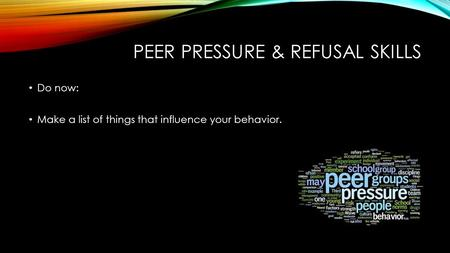 PEER PRESSURE & REFUSAL SKILLS Do now: Make a list of things that influence your behavior.