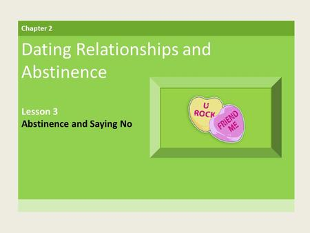 Chapter 2 Dating Relationships and Abstinence Lesson 3 Abstinence and Saying No.