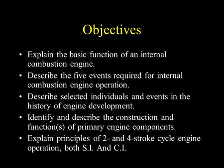 Objectives Explain the basic function of an internal combustion engine. Describe the five events required for internal combustion engine operation. Describe.