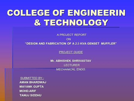 "COLLEGE OF ENGINEERIN & TECHNOLOGY A PROJECT REPORT A PROJECT REPORT ON ON ""DESIGN AND FABRICATION OF A 2.5 KVA GENSET MUFFLER"" PROJECT GUIDE Mr. ABHISHEK."