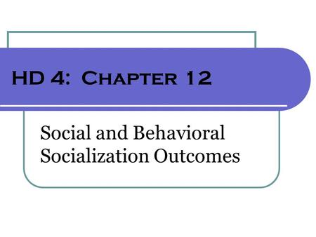 HD 4: Chapter 12 Social and Behavioral Socialization Outcomes.