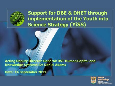 Support for DBE & DHET through implementation of the Youth into Science Strategy (YiSS) Acting Deputy Director-General: DST Human Capital and Knowledge.