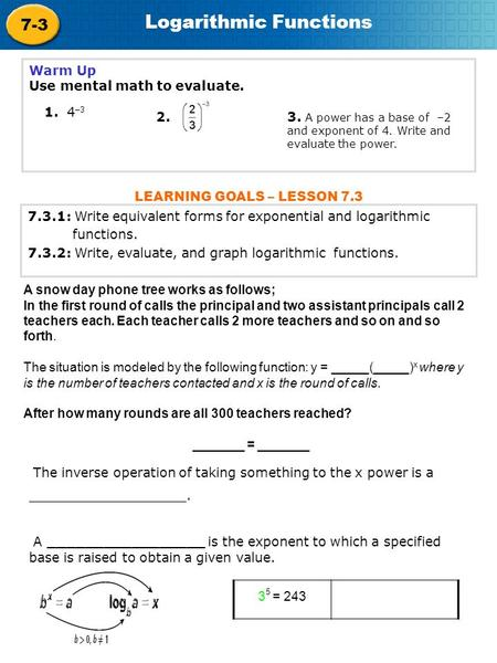 7-3 Logarithmic Functions Warm Up Use mental math to evaluate. 1. 4 –3 3. A power has a base of –2 and exponent of 4. Write and evaluate the power. 2.