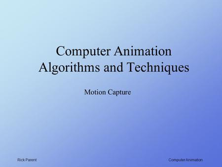 Computer Animation Rick Parent Computer Animation Algorithms and Techniques Motion Capture.