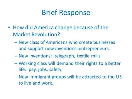 Brief Response How did America change because of the Market Revolution? – New class of Americans who create businesses and support new inventions=entrepreneurs.