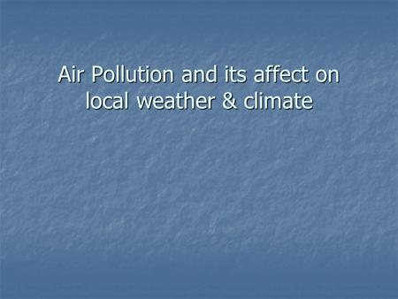 Air Pollution and its affect on local weather & climate.