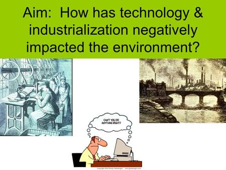 Aim: How has technology & industrialization negatively impacted the environment?