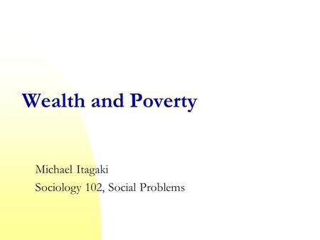 Wealth and Poverty Michael Itagaki Sociology 102, Social Problems.