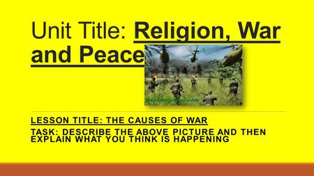 Unit Title: Religion, War and Peace LESSON TITLE: THE CAUSES OF WAR TASK: DESCRIBE THE ABOVE PICTURE AND THEN EXPLAIN WHAT YOU THINK IS HAPPENING.