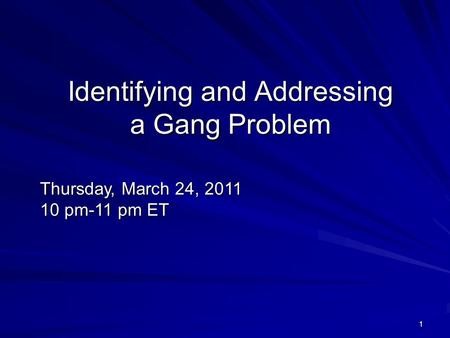 1 Identifying and Addressing a Gang Problem Thursday, March 24, 2011 10 pm-11 pm ET.