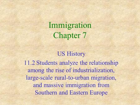 Immigration Chapter 7 US History 11.2 Students analyze the relationship among the rise of industrialization, large-scale rural-to-urban migration, and.