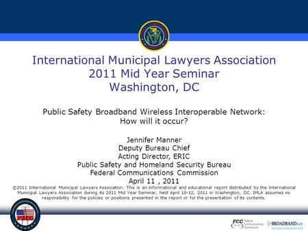 International Municipal Lawyers Association 2011 Mid Year Seminar Washington, DC Public Safety Broadband Wireless Interoperable Network: How will it occur?