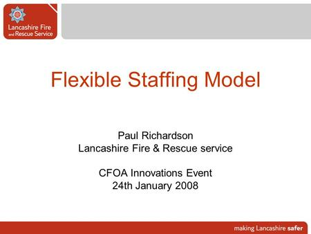 Flexible Staffing Model Paul Richardson Lancashire Fire & Rescue service CFOA Innovations Event 24th January 2008.