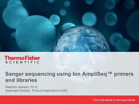 The world leader in serving science Sanger sequencing using Ion AmpliSeq™ primers and libraries Stephen Jackson, Ph.D. Associate Director, Product Applications.
