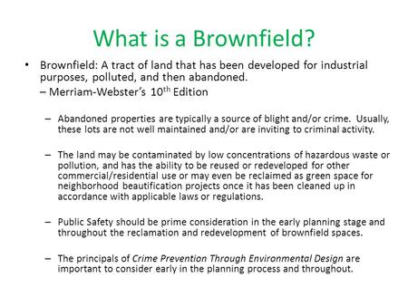 What is a Brownfield? Brownfield: A tract of land that has been developed for industrial purposes, polluted, and then abandoned. – Merriam-Webster's 10.
