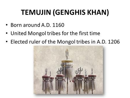 TEMUJIN (GENGHIS KHAN) Born around A.D. 1160 United Mongol tribes for the first time Elected ruler of the Mongol tribes in A.D. 1206.