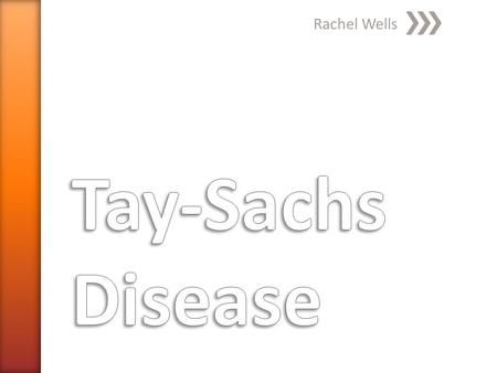 Rachel Wells. » Warren Tay, 1881 ˃Observed symptomatic red spot in retina of eye » Bernard Sachs, 1887 ˃Described cellular changes in disease ˃Noticed.