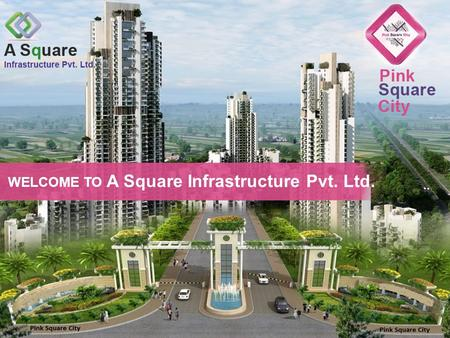 WELCOME TO A Square Infrastructure Pvt. Ltd. Welcome to Pink Square City Call Us: 011-41008398.