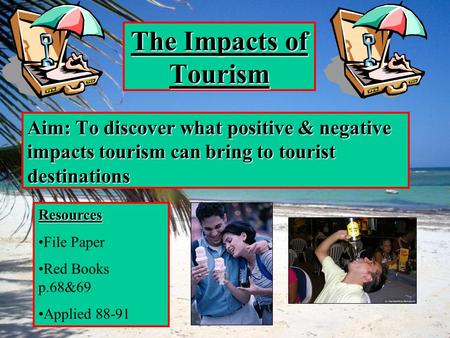 The Impacts of Tourism Aim: To discover what positive & negative impacts tourism can bring to tourist destinations Resources File Paper Red Books p.68&69.
