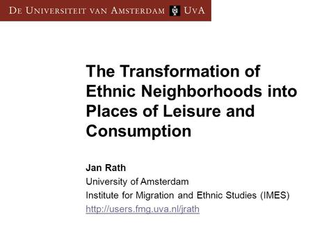 The Transformation of Ethnic Neighborhoods into Places of Leisure and Consumption Jan Rath University of Amsterdam Institute for Migration and Ethnic Studies.