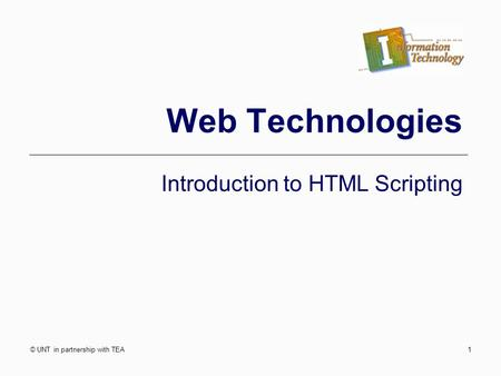© UNT in partnership with TEA1 Web Technologies Introduction to HTML Scripting.