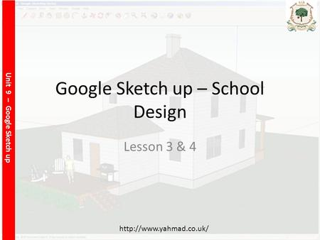 Unit 9 – Google Sketch up  Google Sketch up – School Design Lesson 3 & 4.