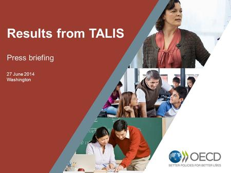 1 Results from TALIS Press briefing 27 June 2014 Washington.