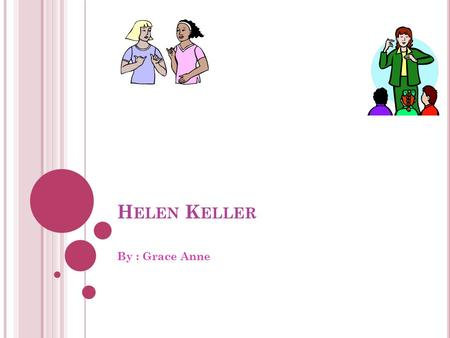 H ELEN K ELLER By : Grace Anne. I NTERDICTION I am very excited to tell you about Helen Keller. She is a very nice and joyful lady. She is very amazing.