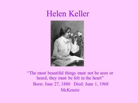 """The most beautiful things must not be seen or heard, they must be felt in the heart"" Born: June 27, 1880 Died: June 1, 1968 McKenzie Helen Keller."